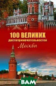 Купить 100 великих достопримечательностей Москвы, ВЕЧЕ, А. Л. Мясников, 978-5-9533-6097-5