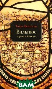 Купить Вильнюс. Город в Европе, Издательство Ивана Лимбаха, Томас Венцлова, 978-5-89059-167-8