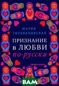 Купить Признание в любви по-русски, СЛОВО/SLOVO, Мария Голованивская, 978-5-387-00441-4