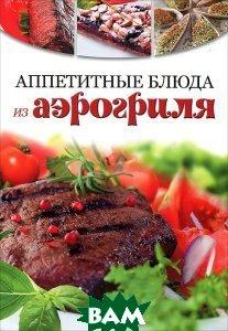 Купить Аппетитные блюда из аэрогриля, Контэнт, 978-5-91906-203-5