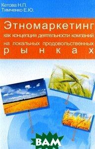 Купить Этномаркетинг как концепция деятельности компаний на локальных продовольственных рынках, Содействие - XXI век, Н. П. Кетова, Е. Ю. Тимченко, 978-5-91423-031-6