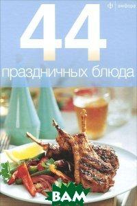 Купить 44 праздничных блюда, АМФОРА, 978-5-367-02180-6
