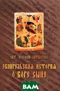 Купить Евангельская история о Боге Сыне, Лепта Книга, Святитель Феофан Затворник, 978-5-91173-288-2