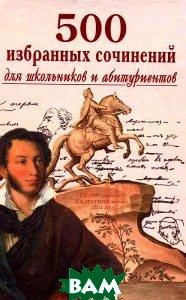 Купить 500 избранных сочинений для школьников и абитуриентов, Славянский дом книги, 5-85550-103-5