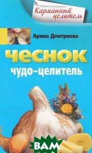 Купить Чеснок. Чудо-целитель, ЦЕНТРПОЛИГРАФ, Арина Дмитриева, 978-5-9524-4003-6