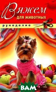 Купить Вяжем для животных, РИПОЛ КЛАССИК, Д. В. Нестерова, 978-5-386-03792-5