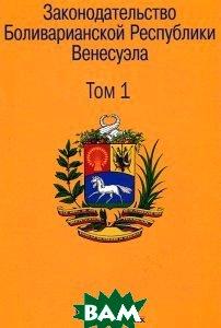 Законодательство Боливарианской Республики Венесуэла. Сборник документов. В 3 томах. Том 1