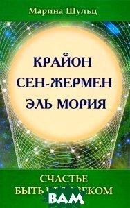 Купить Крайон. Сен Жермен. Эль Мория. Счастье быть человеком, Амрита, Марина Шульц, 978-5-413-00676-4