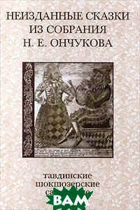 Неизданные сказки из собрания Н. Е. Ончукова. Тавдинские, шокшозерские, самарские