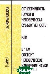 Купить Объективность науки и человеческая субъективность или в чем состоит человеческое измерение науки, Едиториал УРСС, Т. Б. Романовская, 5-8360-0179-0