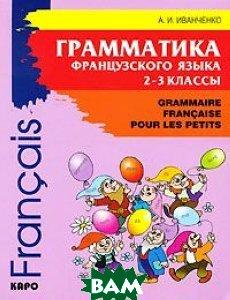Грамматика французского языка. 2-3 класс / Grammaire francaise pour les petits, КАРО, Иванченко Анна Игоревна, 978-5-9925-0088-2  - купить со скидкой