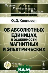 Купить Об абсолютных единицах, в особенности магнитных и электрических, Либроком, О. Д. Хвольсон, 978-5-397-02899-8