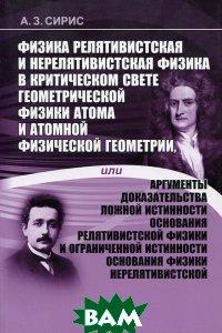 Физика релятивистская и нерелятивистская физика в критическом свете геометрической физики атома и атомной физической геометрии