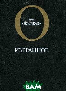 Купить Булат Окуджава. Избранное, Московский рабочий, 5-239-00641-5