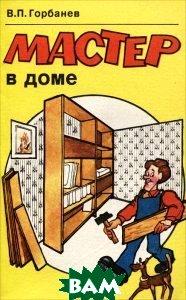 Купить Мастер в доме, Стройиздат, В. П. Горбанев, 5-274-02034-8