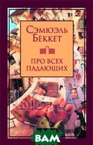 Про всех падающих, Текст, Сэмюэль Беккет, 978-5-7516-1028-9  - купить со скидкой