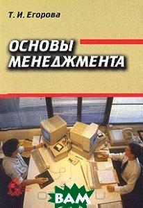 Купить Основы менеджмента, Институт компьютерных исследований, Т. И. Егорова, 5-93972-104-4