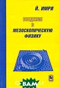 Купить Введение в мезоскопическую физику, ФИЗМАТЛИТ, Й. Имри, 0-1985-0738-0
