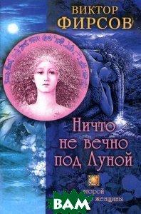 Купить Ничто не вечно под Луной. Второй характер женщины, ЦЕНТРПОЛИГРАФ, Виктор Фирсов, 5-9524-0850-8