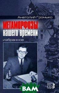 Купить Метаморфозы нашего времени. Избранное, Весь Мир, Анатолий Громыко, 978-5-7777-0514-3