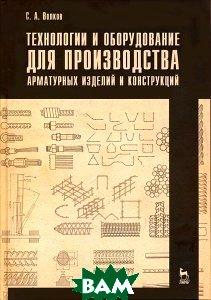 Купить Технологии и оборудование для производства арматурных изделий и конструкций, Лань, С. А. Волков, 978-5-8114-1279-2