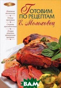 Купить Готовим по рецептам Е. Молоховец, ЭКСМО, В. Лаврова, 978-5-699-55383-9