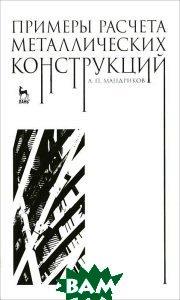 Купить Примеры расчета металлических конструкций, Лань, А. П. Мандриков, 978-5-8114-1315-7
