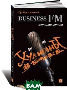 Купить Хулиганы в бизнесе. История успеха Business FM, Альпина Паблишер, Юрий Воскресенский, 978-5-9614-1841-5