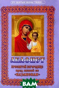 Купить Акафист пресвятой Богородице пред иконой ее `Казанская`, Христианская жизнь, 978-5-93313-117-5
