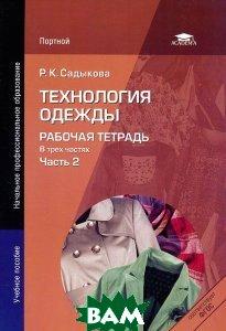 Купить Технология одежды. Рабочая тетрадь. В 3 частях. Часть 2, Академия, Р. К. Садыкова, 978-5-7695-6284-6