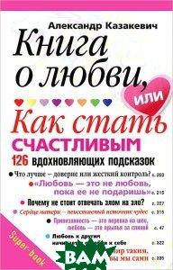 Купить Книга о любви, или Как стать счастливым. 126 вдохновляющих подсказок, ЦЕНТРПОЛИГРАФ, Казакевич Александр Владимирович, 978-5-227-03556-1