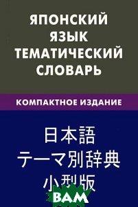 Японский язык. Тематический словарь. 10000 слов, с транскрипцией японских слов, с русским и японским указателями, компактное издание