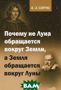 Купить Почему не Луна обращается вокруг Земли, а Земля обращается вокруг Луны, ЛЕНАНД, А. З. Сирис, 978-5-9710-0466-0