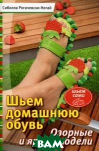 Купить Шьем домашнюю обувь. Озорные и яркие модели, Контэнт, Сибилла Рогачевски-Ногай, 978-5-91906-221-9