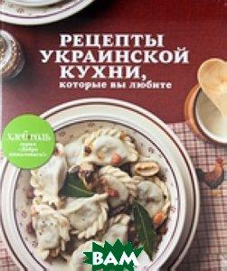 Купить Рецепты украинской кухни, которые вы любите, ЭКСМО, Д. Осипова, 978-5-699-56707-2