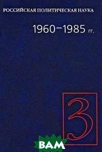Купить Российская политическая наука. Том 3. 1960-1985 гг., Российская политическая энциклопедия, 978-5-8243-1028-3