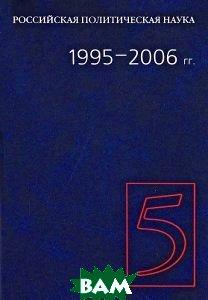Российская политическая наука. 1995-2006 гг..Том 5.