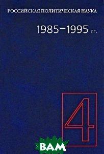 Купить Российская политическая наука. Том 4. 1985-1995 гг., Российская политическая энциклопедия, 978-5-8243-1034-4