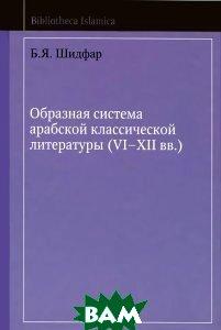 Купить Образная система арабской классической литературы (VI-XII вв.), Марджани, Б. Я. Шидфар, 978-5-90371-546-6