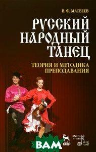 Купить Русский народный танец. Теория и методика преподавания, Планета музыки, Лань, В. Ф. Матвеев, 978-5-8114-1082-8