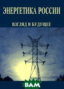 Купить Энергетика России. Взгляд в будущее, Энергия, 978-5-98908-035-9