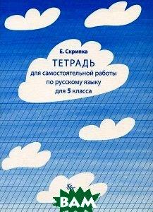 Купить Тетрадь для самостоятельной работы по русскому языку. 5 класс, Греко-латинский кабинет Ю. А. Шичалина, Е. Скрипка, 978-5-87245-149-5