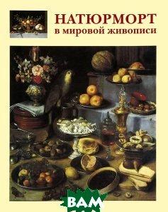 Купить Натюрморт в мировой живописи, БЕЛЫЙ ГОРОД, А. Е. Голованова, 978-5-7793-2184-6