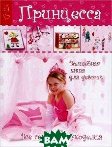 Купить Принцесса. Волшебная книга для девочек. Все секреты рукоделия, АСТРЕЛЬ, 978-5-271-40395-8