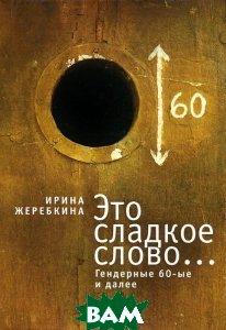 Купить Это сладкое слово... Гендерные 60-е и далее, АЛЕТЕЙЯ, Ирина Жеребкина, 978-5-91419-654-4