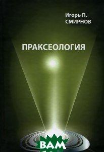 Купить Праксеология, ПЕТРОПОЛИС, И. П. Смирнов, 978-5-9676-0429-4