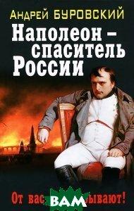 Купить Наполеон - спаситель России, ЭКСМО, Андрей Буровский, 978-5-699-58216-7