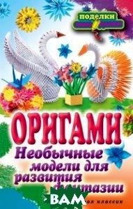 Купить Оригами. Необычные модели для развития фантазии, РИПОЛ КЛАССИК, Н. К. Ильина, 978-5-386-04978-2