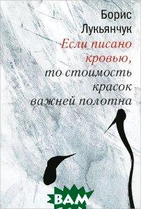Купить Если писано кровью, то стоимость красок важней полотна, Литературная учеба, Борис Лукьянчук, 978-5-88915-062-6