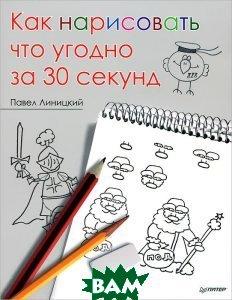 Купить Как нарисовать что угодно за 30 секунд, Питер, Павел Линицкий, 978-5-496-00262-2